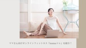 ママさん向けオンラインフィットネス『mamaトレ』を紹介!